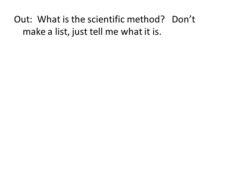 Out: What is the scientific method? Dont make a list, just tell me what it is.