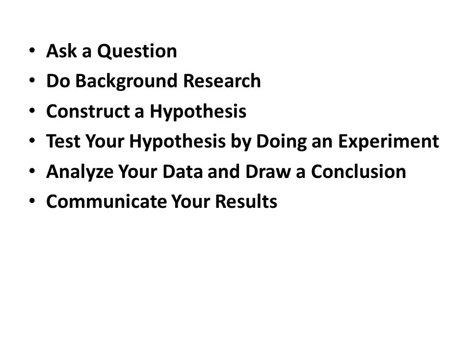 Ask a Question Do Background Research Construct a Hypothesis Test Your Hypothesis by Doing an Experiment Analyze Your Data and Draw a Conclusion Commu