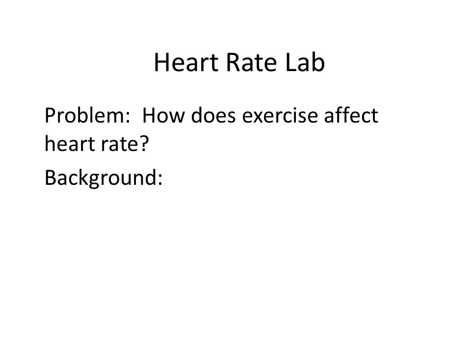 Heart Rate Lab Problem: How does exercise affect heart rate? Background: