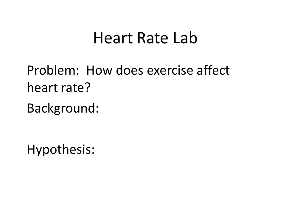 Heart Rate Lab Problem: How does exercise affect heart rate? Background: Hypothesis: