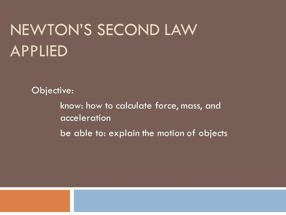 NEWTONS SECOND LAW APPLIED Objective: know: how to calculate force, mass, and acceleration be able to: explain the motion of objects