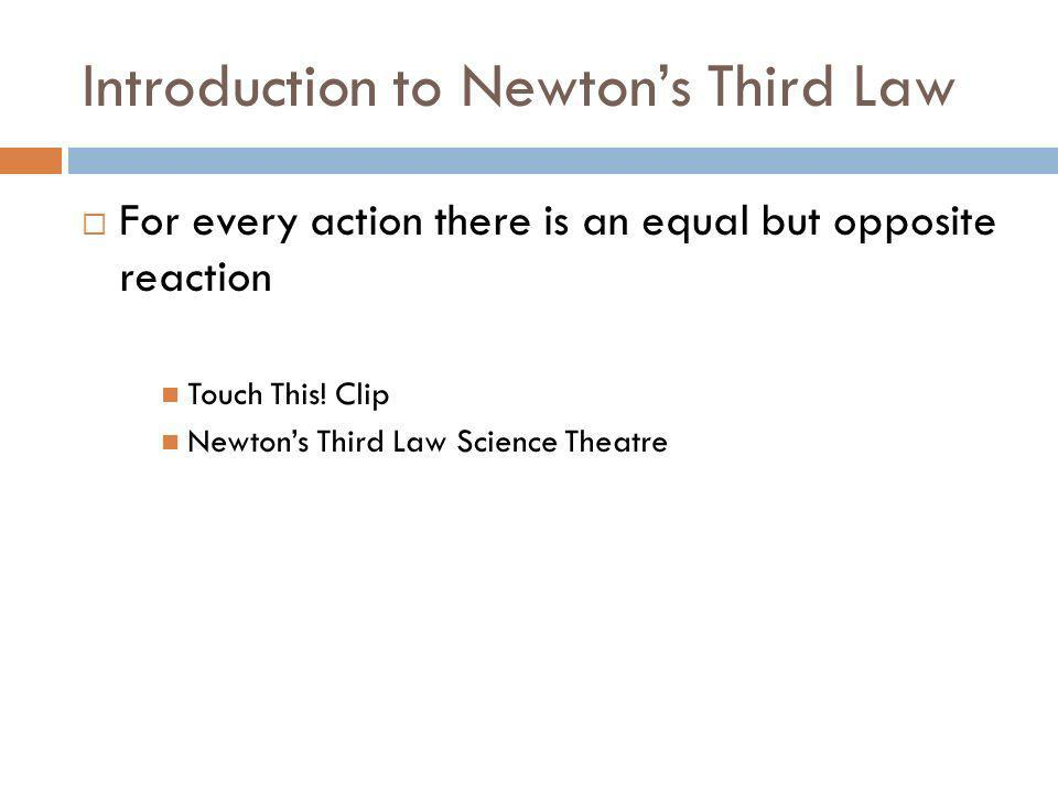 Introduction to Newtons Third Law For every action there is an equal but opposite reaction Touch This! Clip Newtons Third Law Science Theatre