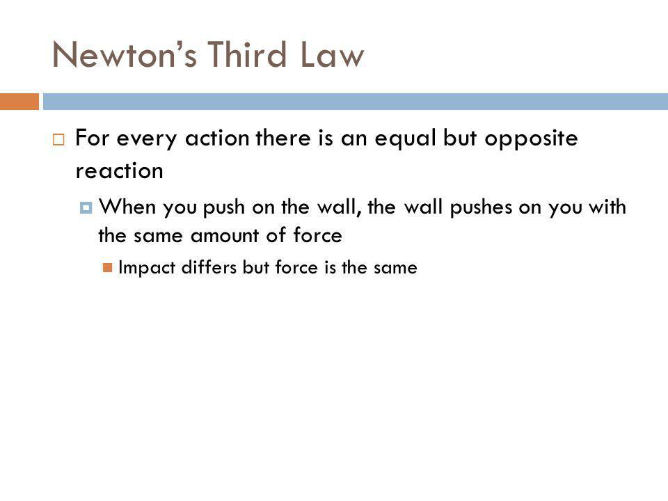 Newtons Third Law For every action there is an equal but opposite reaction When you push on the wall, the wall pushes on you with the same amount of f