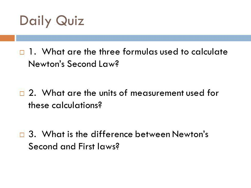 Daily Quiz 1. What are the three formulas used to calculate Newtons Second Law? 2. What are the units of measurement used for these calculations? 3. W