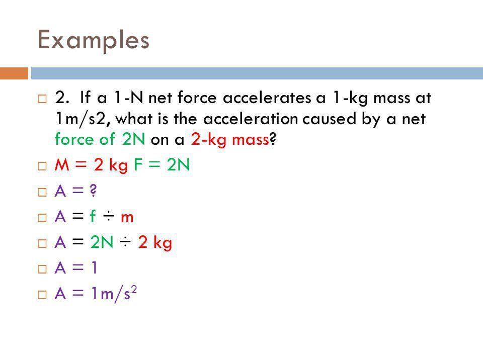 Examples 2. If a 1-N net force accelerates a 1-kg mass at 1m/s2, what is the acceleration caused by a net force of 2N on a 2-kg mass? M = 2 kg F = 2N