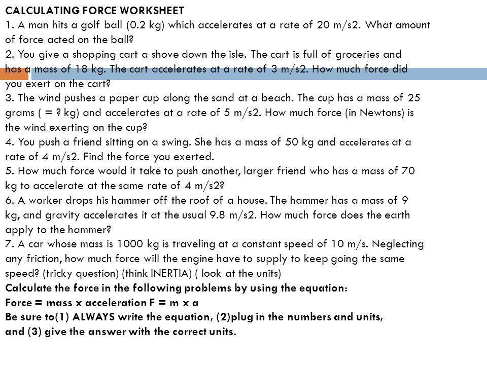 CALCULATING FORCE WORKSHEET 1. A man hits a golf ball (0.2 kg) which accelerates at a rate of 20 m/s2. What amount of force acted on the ball? 2. You