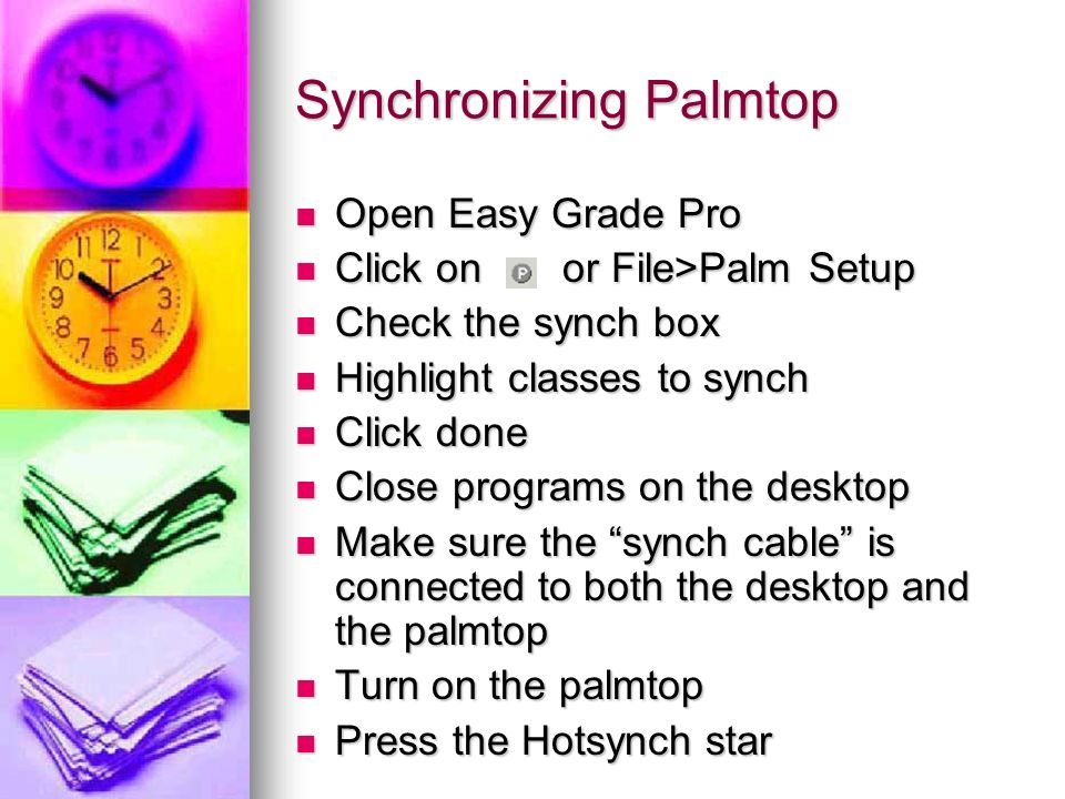 Synchronizing Palmtop Open Easy Grade Pro Open Easy Grade Pro Click on or File>Palm Setup Click on or File>Palm Setup Check the synch box Check the sy