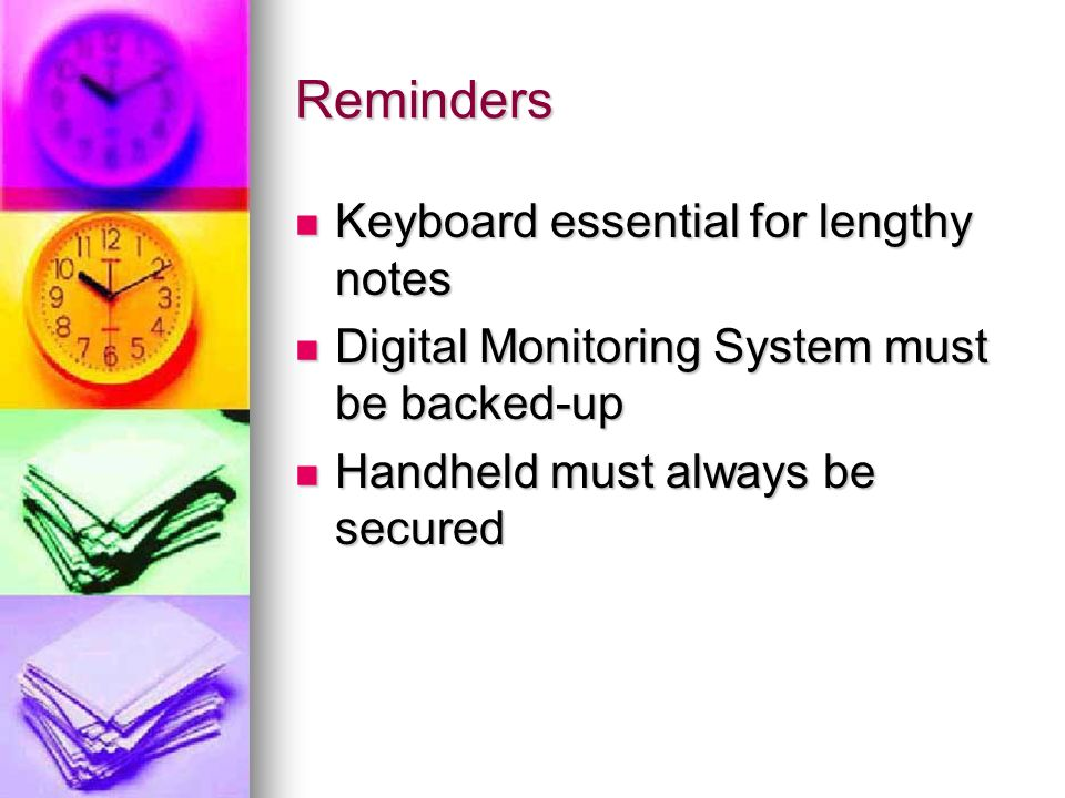 Reminders Keyboard essential for lengthy notes Keyboard essential for lengthy notes Digital Monitoring System must be backed-up Digital Monitoring System must be backed-up Handheld must always be secured Handheld must always be secured