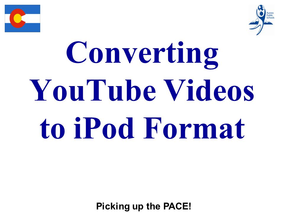 Converting YouTube Videos to iPod Format Picking up the PACE!