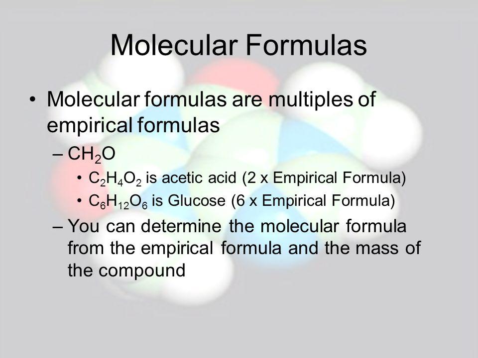Molecular Formulas Molecular formulas are multiples of empirical formulas –CH 2 O C 2 H 4 O 2 is acetic acid (2 x Empirical Formula) C 6 H 12 O 6 is G