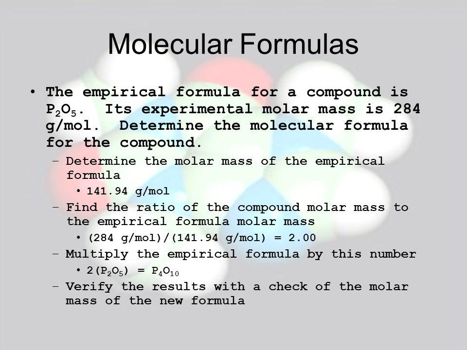 Molecular Formulas The empirical formula for a compound is P 2 O 5. Its experimental molar mass is 284 g/mol. Determine the molecular formula for the