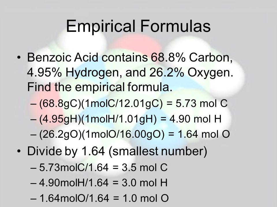 Empirical Formulas Benzoic Acid contains 68.8% Carbon, 4.95% Hydrogen, and 26.2% Oxygen. Find the empirical formula. –(68.8gC)(1molC/12.01gC) = 5.73 m