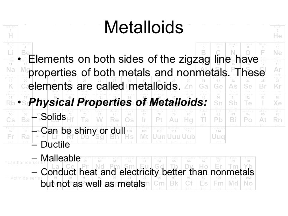 Metalloids Elements on both sides of the zigzag line have properties of both metals and nonmetals. These elements are called metalloids. Physical Prop