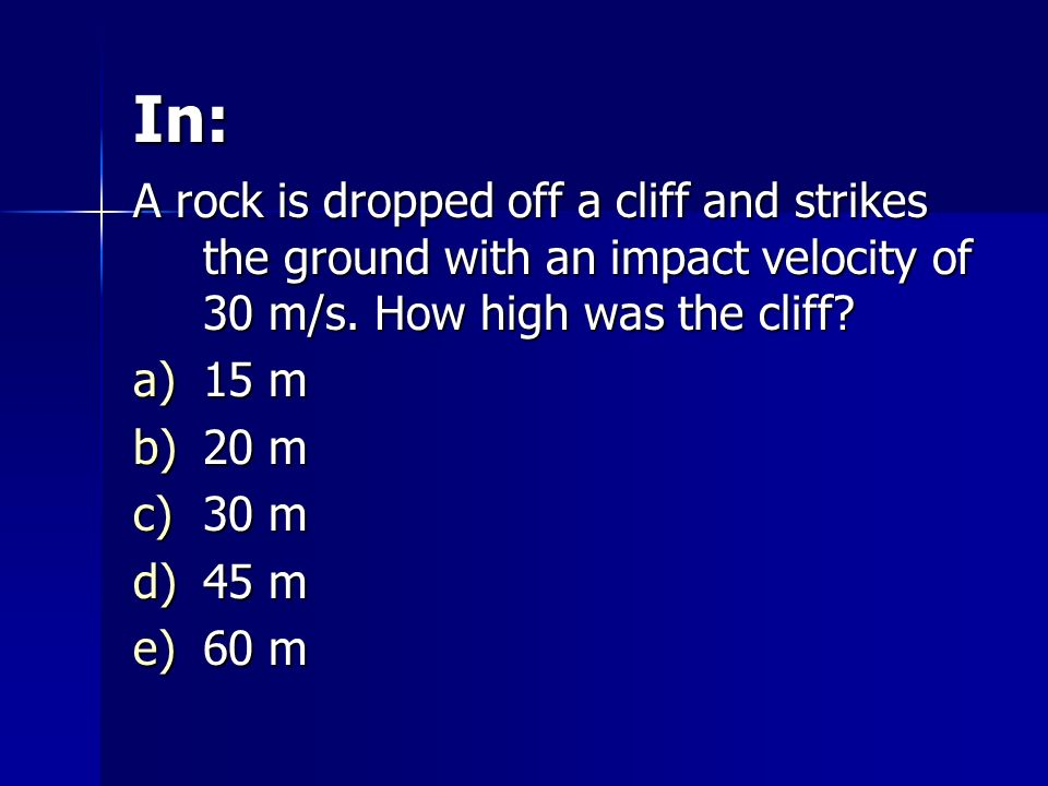 In: A rock is dropped off a cliff and strikes the ground with an impact velocity of 30 m/s. How high was the cliff? a)15 m b)20 m c)30 m d)45 m e)60 m