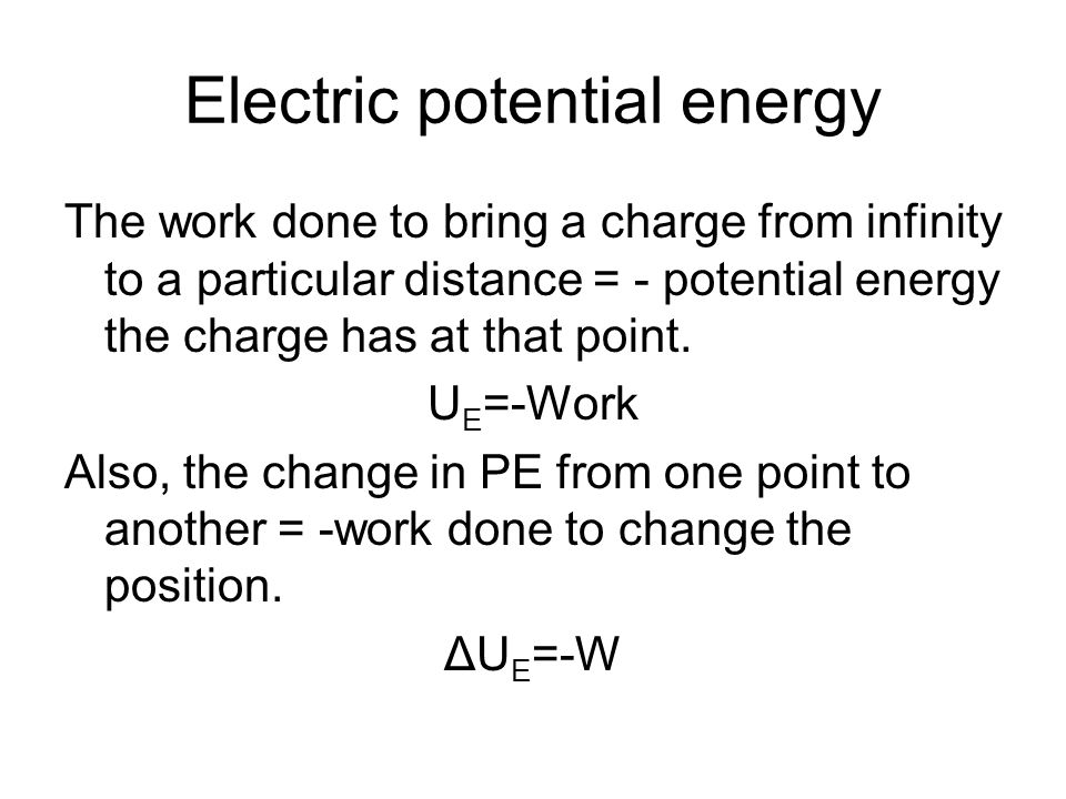 Electric potential energy The work done to bring a charge from infinity to a particular distance = - potential energy the charge has at that point.