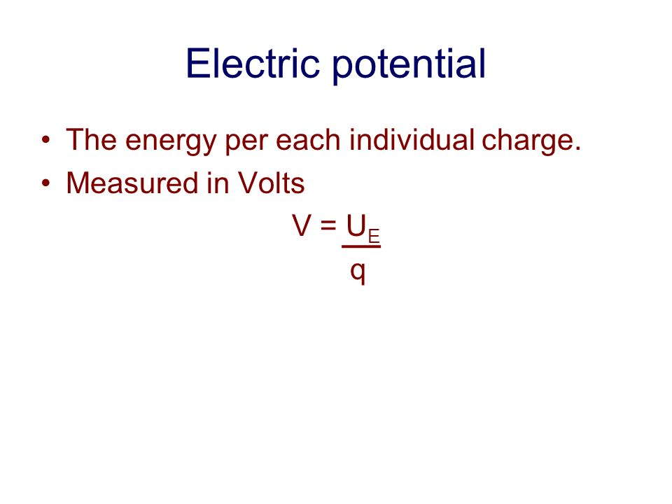 Electric potential The energy per each individual charge. Measured in Volts V = U E q
