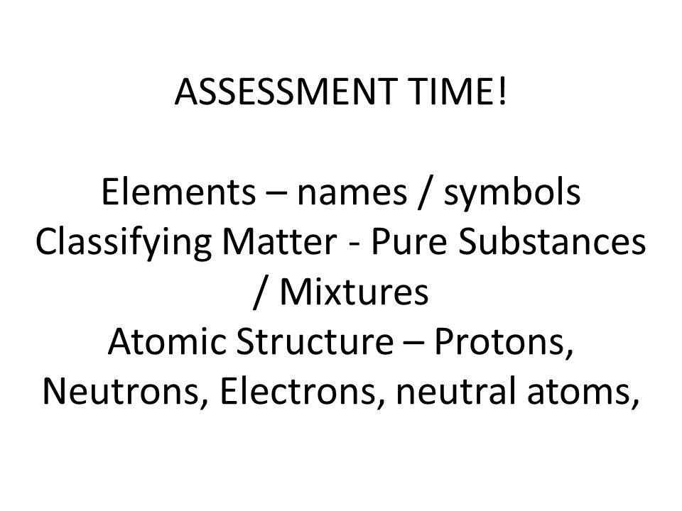 ASSESSMENT TIME! Elements – names / symbols Classifying Matter - Pure Substances / Mixtures Atomic Structure – Protons, Neutrons, Electrons, neutral a
