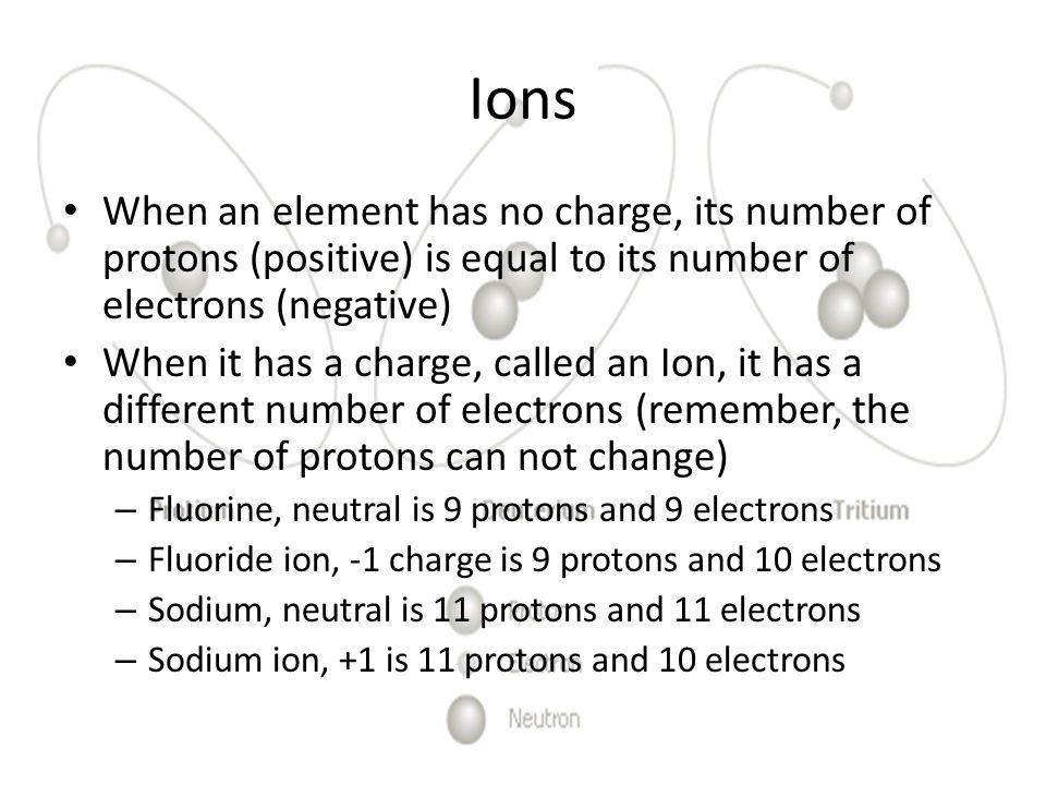 Ions When an element has no charge, its number of protons (positive) is equal to its number of electrons (negative) When it has a charge, called an Io