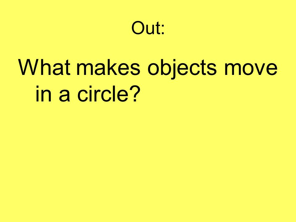 Out: What makes objects move in a circle?