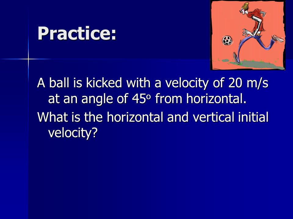 Practice: A ball is kicked with a velocity of 20 m/s at an angle of 45 o from horizontal. What is the horizontal and vertical initial velocity?
