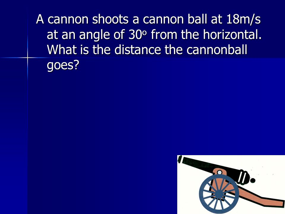 A cannon shoots a cannon ball at 18m/s at an angle of 30 o from the horizontal. What is the distance the cannonball goes?