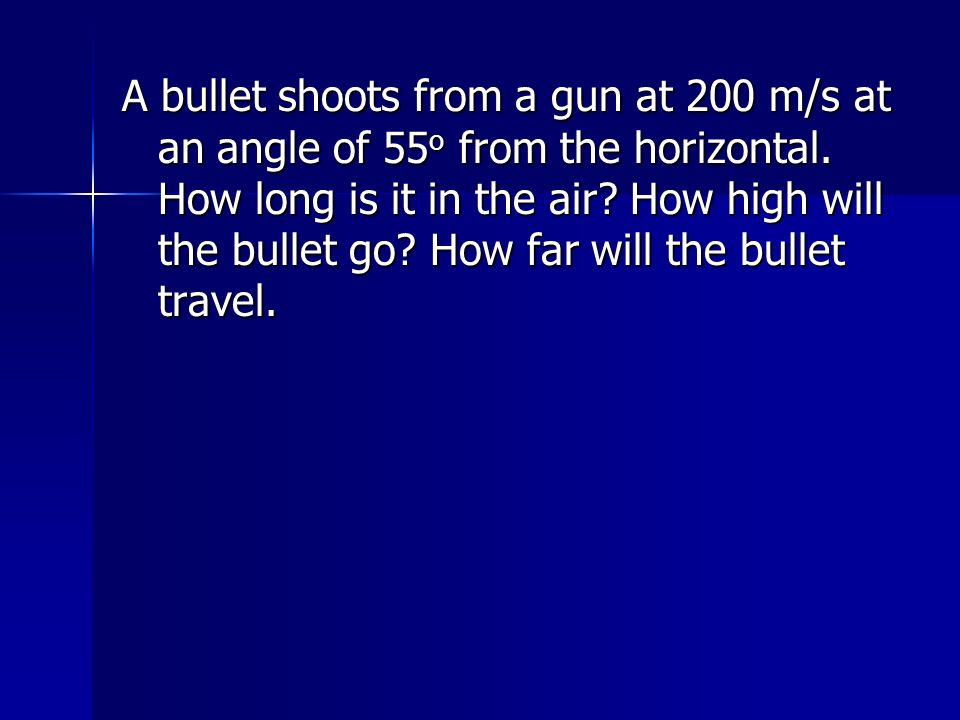 A bullet shoots from a gun at 200 m/s at an angle of 55 o from the horizontal. How long is it in the air? How high will the bullet go? How far will th