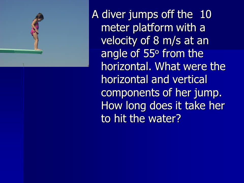 A diver jumps off the 10 meter platform with a velocity of 8 m/s at an angle of 55 o from the horizontal. What were the horizontal and vertical compon