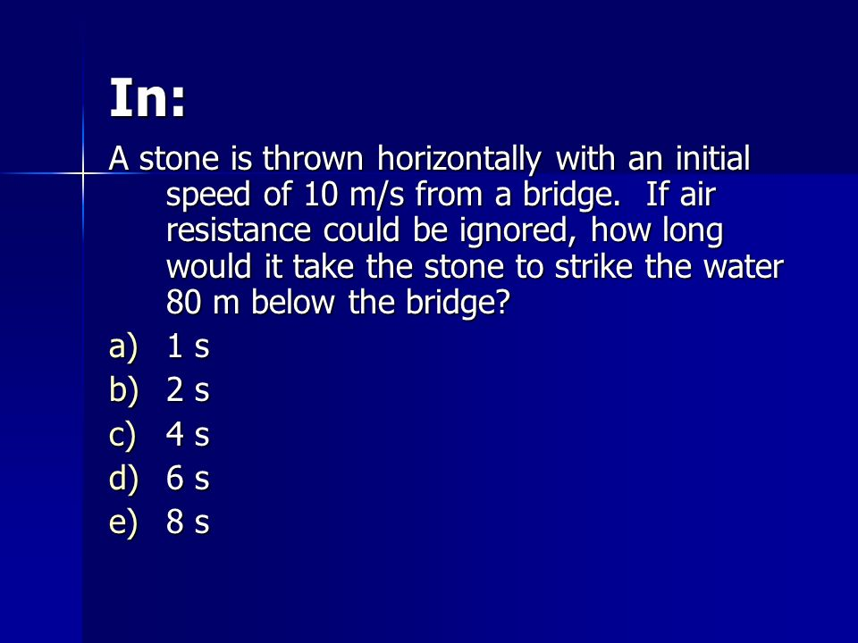 In: A stone is thrown horizontally with an initial speed of 10 m/s from a bridge. If air resistance could be ignored, how long would it take the stone