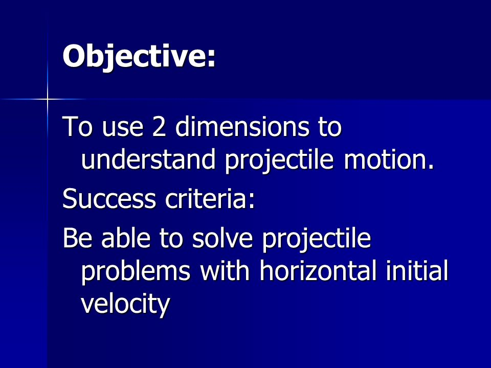 Objective: To use 2 dimensions to understand projectile motion. Success criteria: Be able to solve projectile problems with horizontal initial velocit
