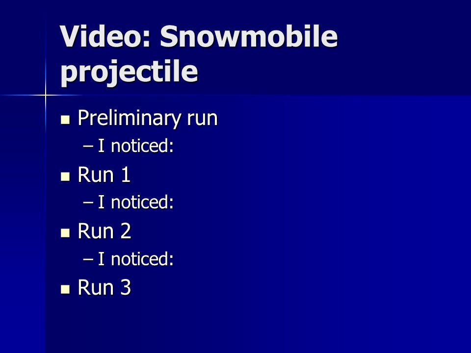 Video: Snowmobile projectile Preliminary run Preliminary run –I noticed: Run 1 Run 1 –I noticed: Run 2 Run 2 –I noticed: Run 3 Run 3