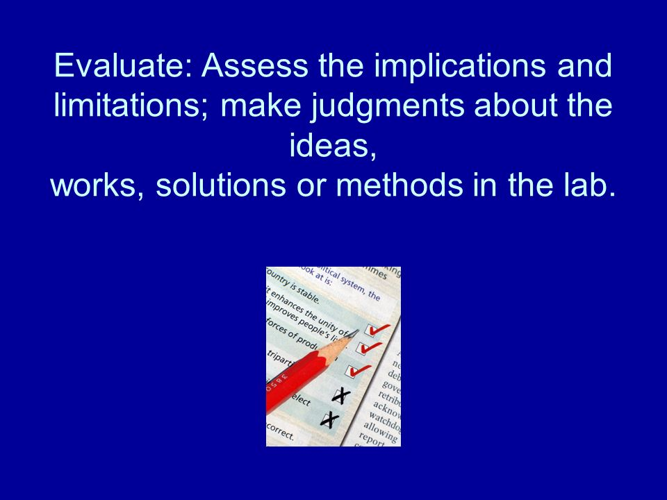 Evaluate: Assess the implications and limitations; make judgments about the ideas, works, solutions or methods in the lab.
