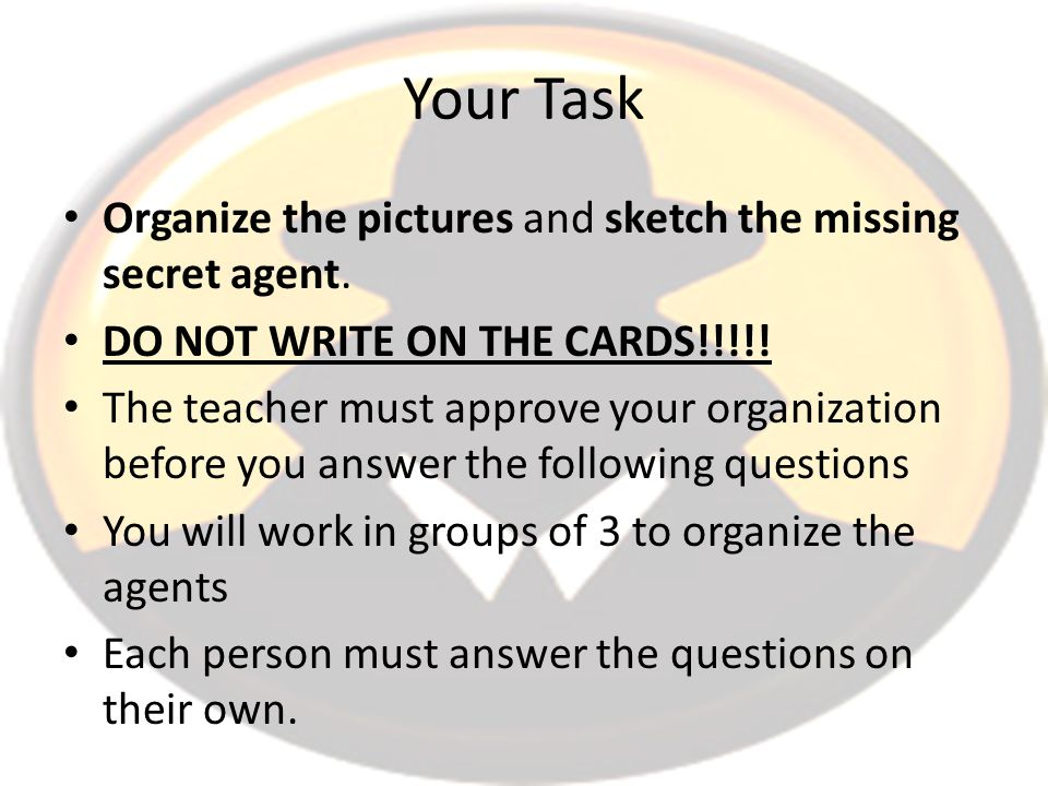 Your Task Organize the pictures and sketch the missing secret agent. DO NOT WRITE ON THE CARDS!!!!! The teacher must approve your organization before
