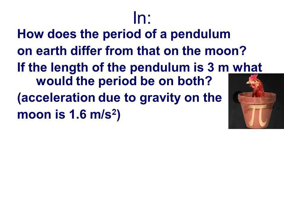 In: How does the period of a pendulum on earth differ from that on the moon? If the length of the pendulum is 3 m what would the period be on both? (a
