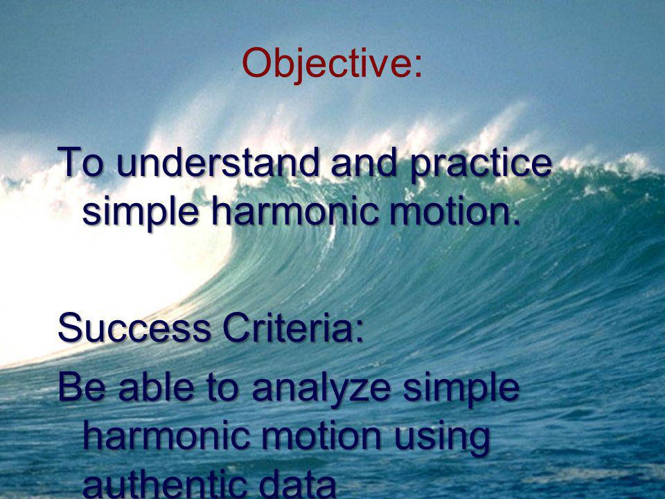 Objective: To understand and practice simple harmonic motion. Success Criteria: Be able to analyze simple harmonic motion using authentic data