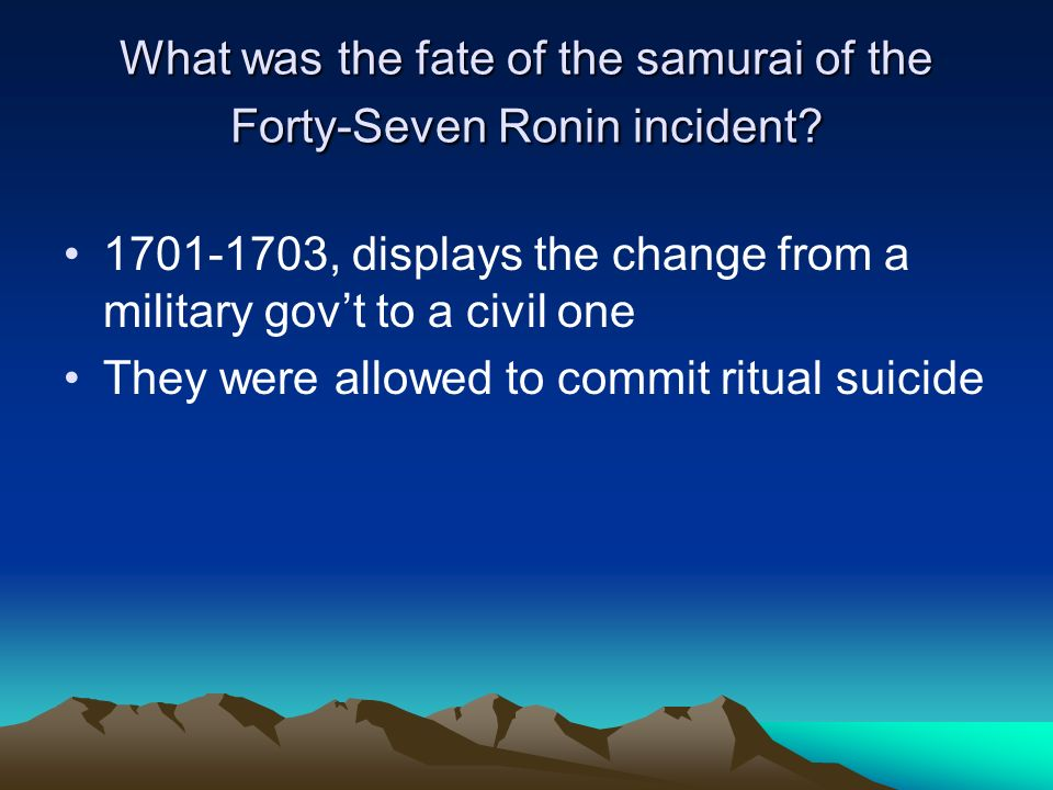What was the fate of the samurai of the Forty-Seven Ronin incident? 1701-1703, displays the change from a military govt to a civil one They were allow