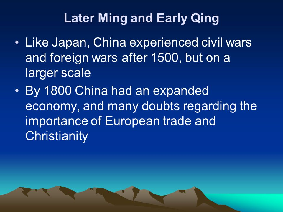Later Ming and Early Qing Like Japan, China experienced civil wars and foreign wars after 1500, but on a larger scale By 1800 China had an expanded ec