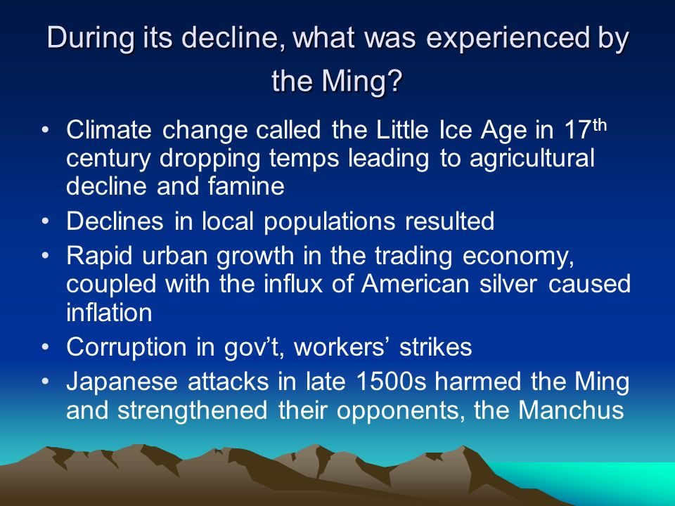 During its decline, what was experienced by the Ming? Climate change called the Little Ice Age in 17 th century dropping temps leading to agricultural