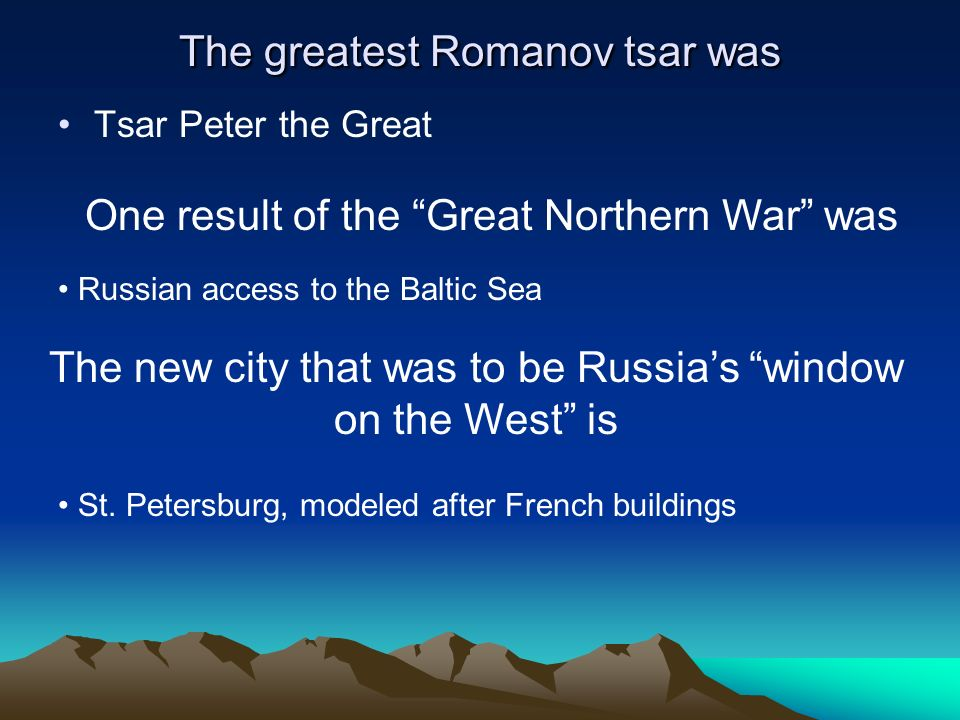 The greatest Romanov tsar was Tsar Peter the Great One result of the Great Northern War was Russian access to the Baltic Sea The new city that was to
