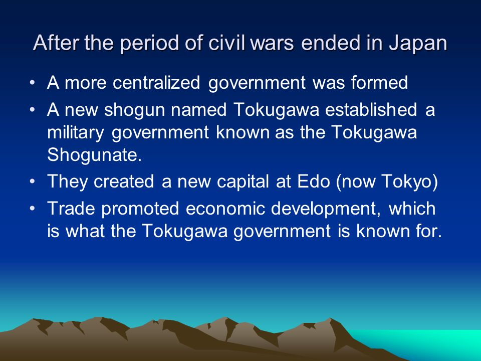 After the period of civil wars ended in Japan A more centralized government was formed A new shogun named Tokugawa established a military government k