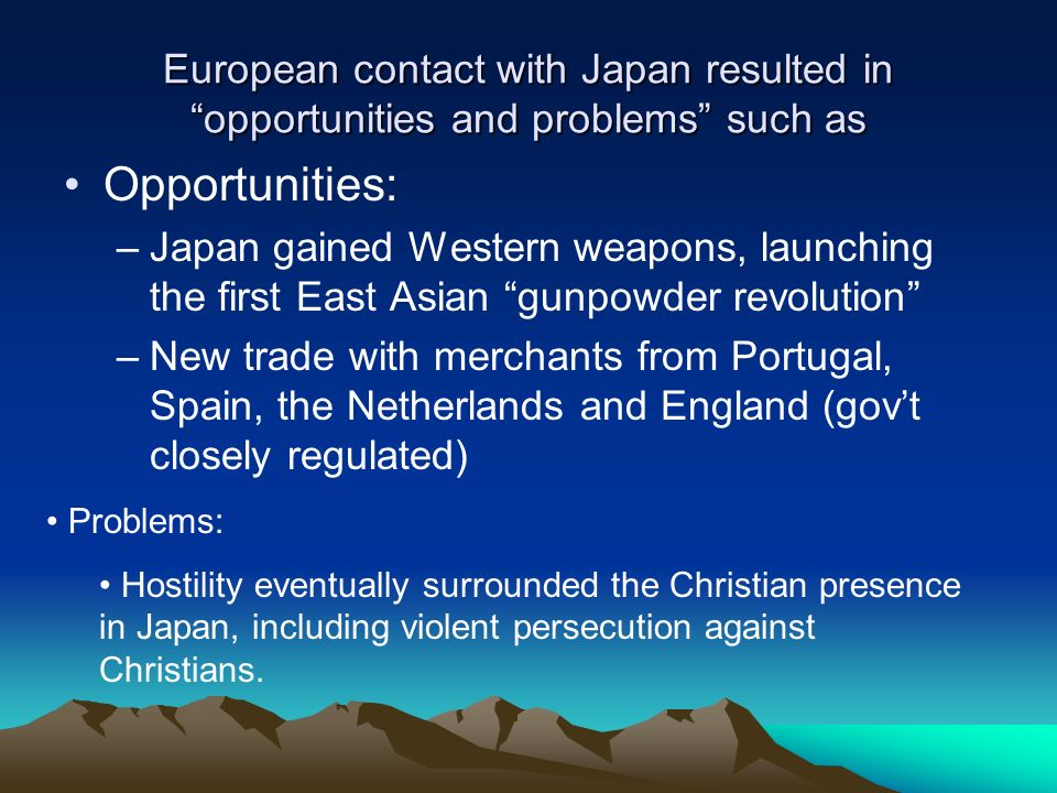 European contact with Japan resulted in opportunities and problems such as Opportunities: –Japan gained Western weapons, launching the first East Asia