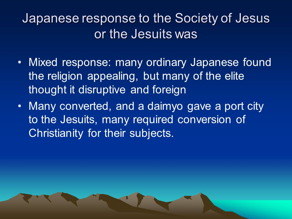 Japanese response to the Society of Jesus or the Jesuits was Mixed response: many ordinary Japanese found the religion appealing, but many of the elit