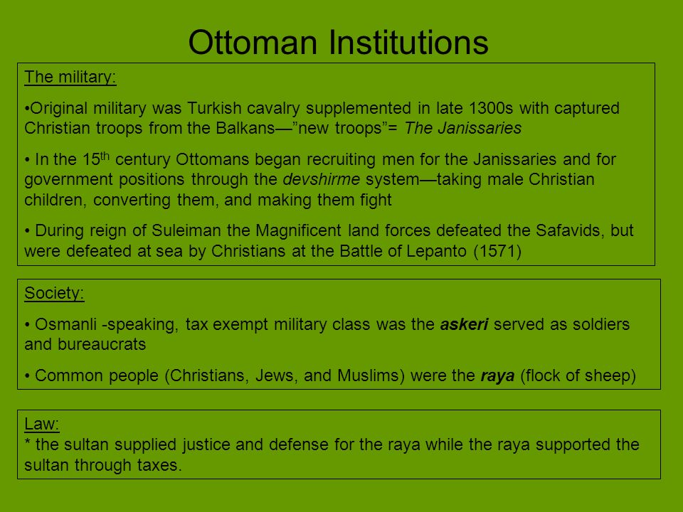 Ottoman Institutions The military: Original military was Turkish cavalry supplemented in late 1300s with captured Christian troops from the Balkansnew