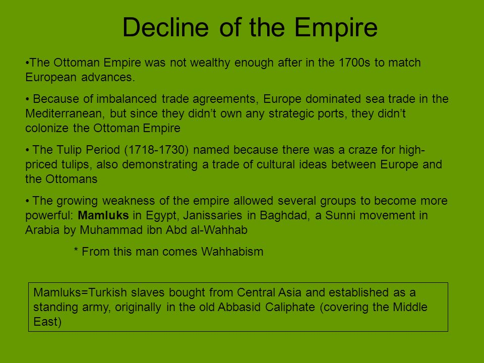 Decline of the Empire The Ottoman Empire was not wealthy enough after in the 1700s to match European advances. Because of imbalanced trade agreements,