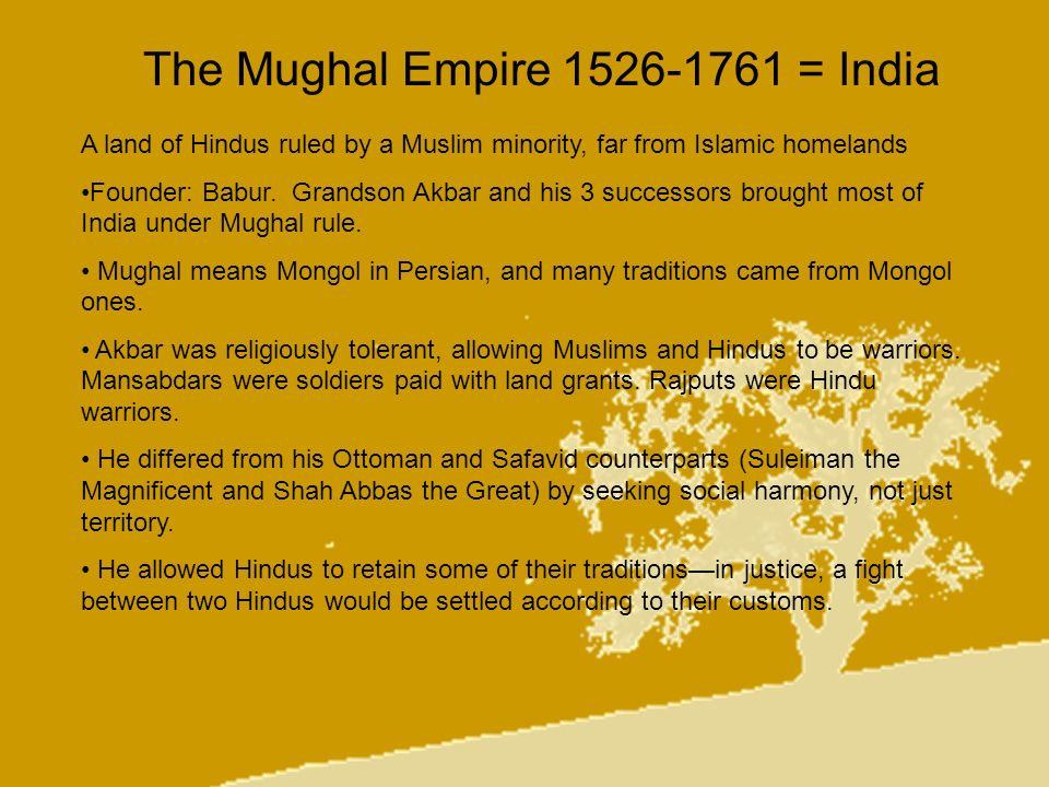 The Mughal Empire 1526-1761 = India A land of Hindus ruled by a Muslim minority, far from Islamic homelands Founder: Babur. Grandson Akbar and his 3 s
