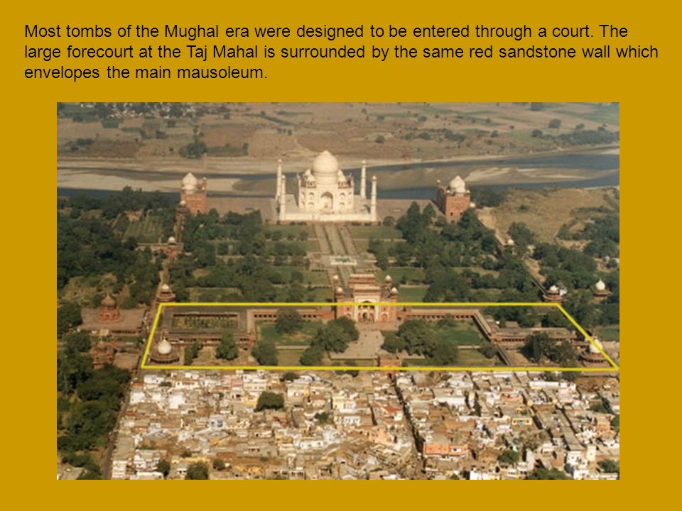Most tombs of the Mughal era were designed to be entered through a court. The large forecourt at the Taj Mahal is surrounded by the same red sandstone