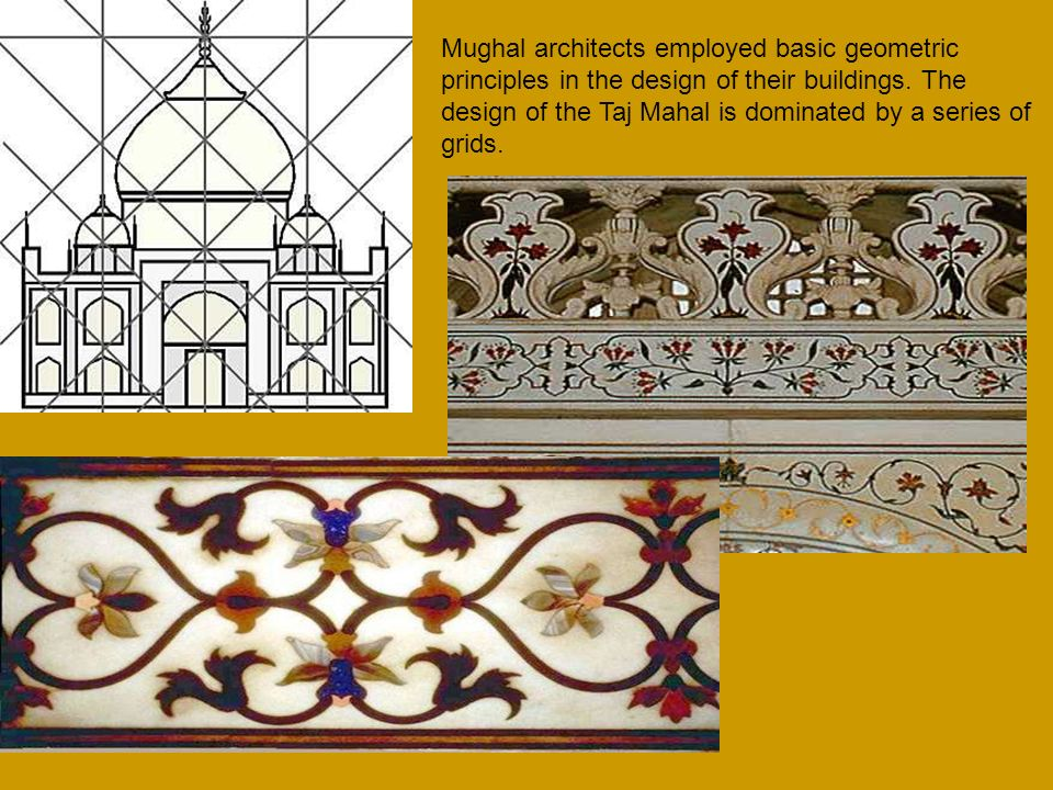 Mughal architects employed basic geometric principles in the design of their buildings. The design of the Taj Mahal is dominated by a series of grids.