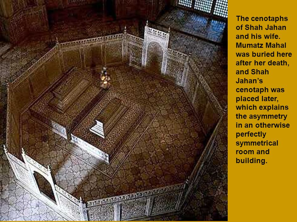 The cenotaphs of Shah Jahan and his wife. Mumatz Mahal was buried here after her death, and Shah Jahans cenotaph was placed later, which explains the
