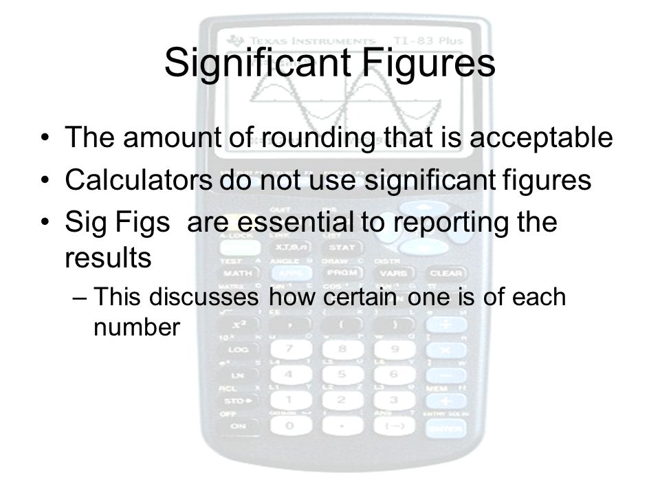 Significant Figures The amount of rounding that is acceptable Calculators do not use significant figures Sig Figs are essential to reporting the resul