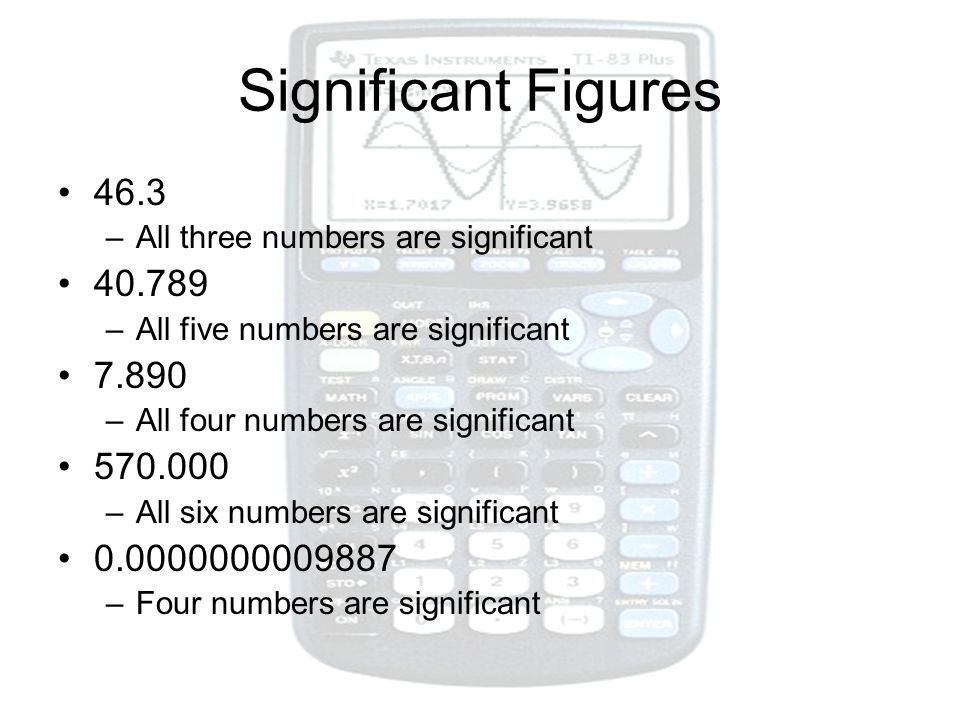 Significant Figures 46.3 –All three numbers are significant 40.789 –All five numbers are significant 7.890 –All four numbers are significant 570.000 –