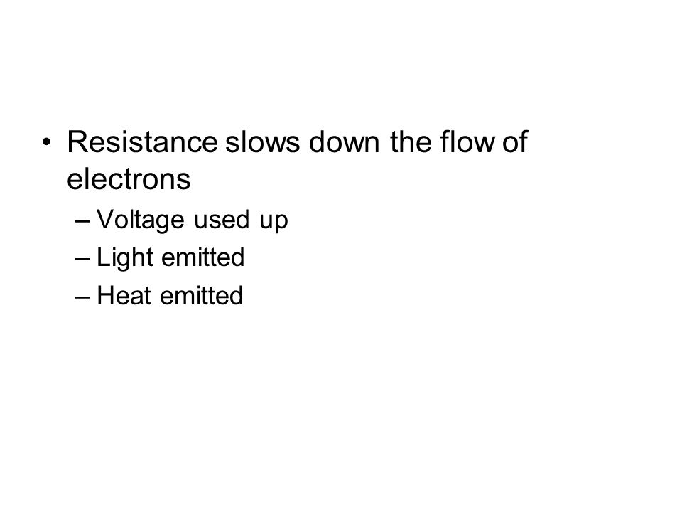 Resistance slows down the flow of electrons –Voltage used up –Light emitted –Heat emitted